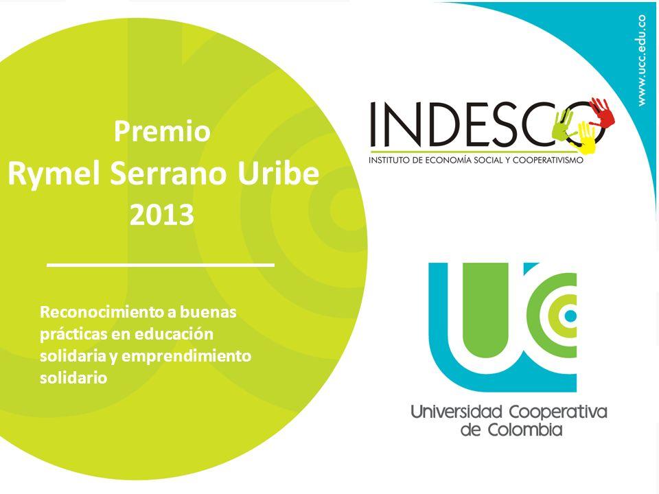 Premio Rymel Serrano Uribe 2013 La Universidad Cooperativa de Colombia creó en el 2012 el premio RYMEL SERRANO URIBE para reconocer a los educadores, investigadores, emprendedores y estudiantes que contribuyan mediante su trabajo intelectual al desarrollo del cooperativismo, la economía solidaria y sus organizaciones, de manera innovadora con calidad y pertinencia para sus contextos con proyección internacional.