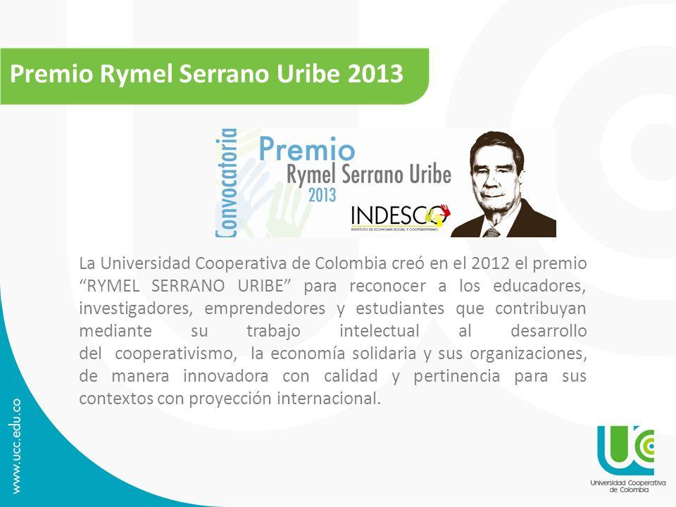 Premio Rymel Serrano Uribe 2013 La Universidad Cooperativa de Colombia creó en el 2012 el premio RYMEL SERRANO URIBE para reconocer a los educadores,