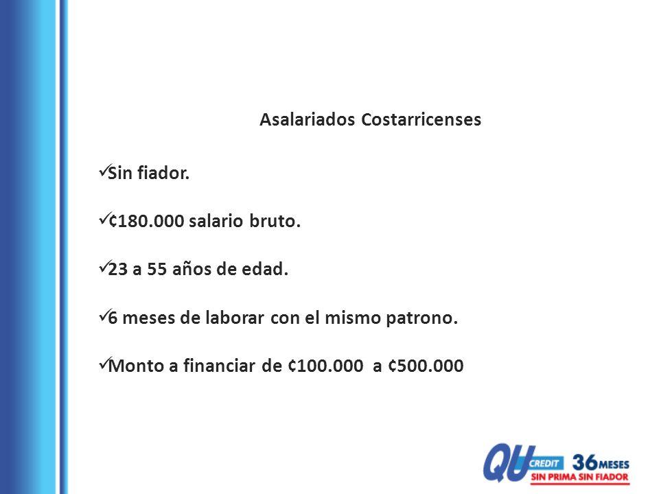 Asalariados Costarricenses Sin fiador. ¢180.000 salario bruto. 23 a 55 años de edad. 6 meses de laborar con el mismo patrono. Monto a financiar de ¢10