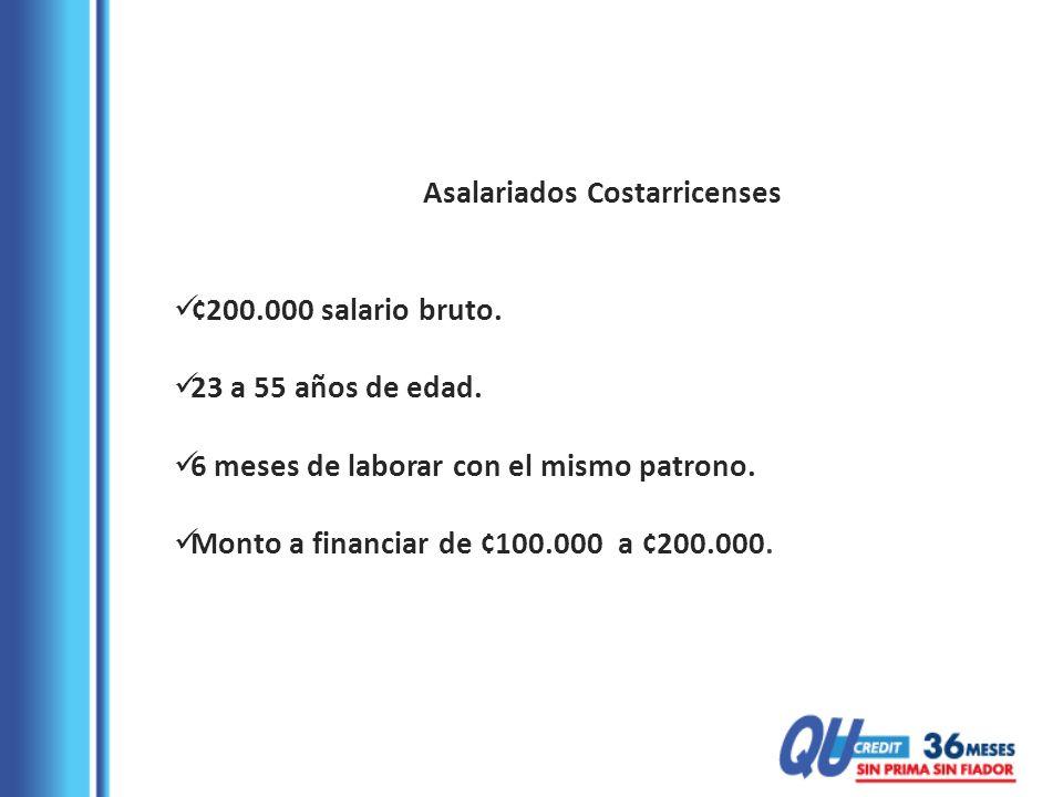 Asalariados Costarricenses ¢200.000 salario bruto. 23 a 55 años de edad. 6 meses de laborar con el mismo patrono. Monto a financiar de ¢100.000 a ¢200