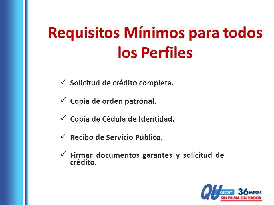 Requisitos Mínimos para todos los Perfiles Solicitud de crédito completa. Copia de orden patronal. Copia de Cédula de Identidad. Recibo de Servicio Pú