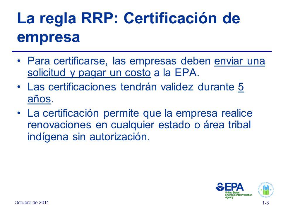 Octubre de 2011 1-3 La regla RRP: Certificación de empresa Para certificarse, las empresas deben enviar una solicitud y pagar un costo a la EPA. Las c
