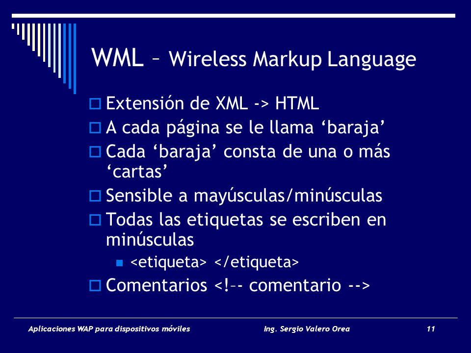 Aplicaciones WAP para dispositivos móvilesIng. Sergio Valero Orea 11 WML – Wireless Markup Language Extensión de XML -> HTML A cada página se le llama