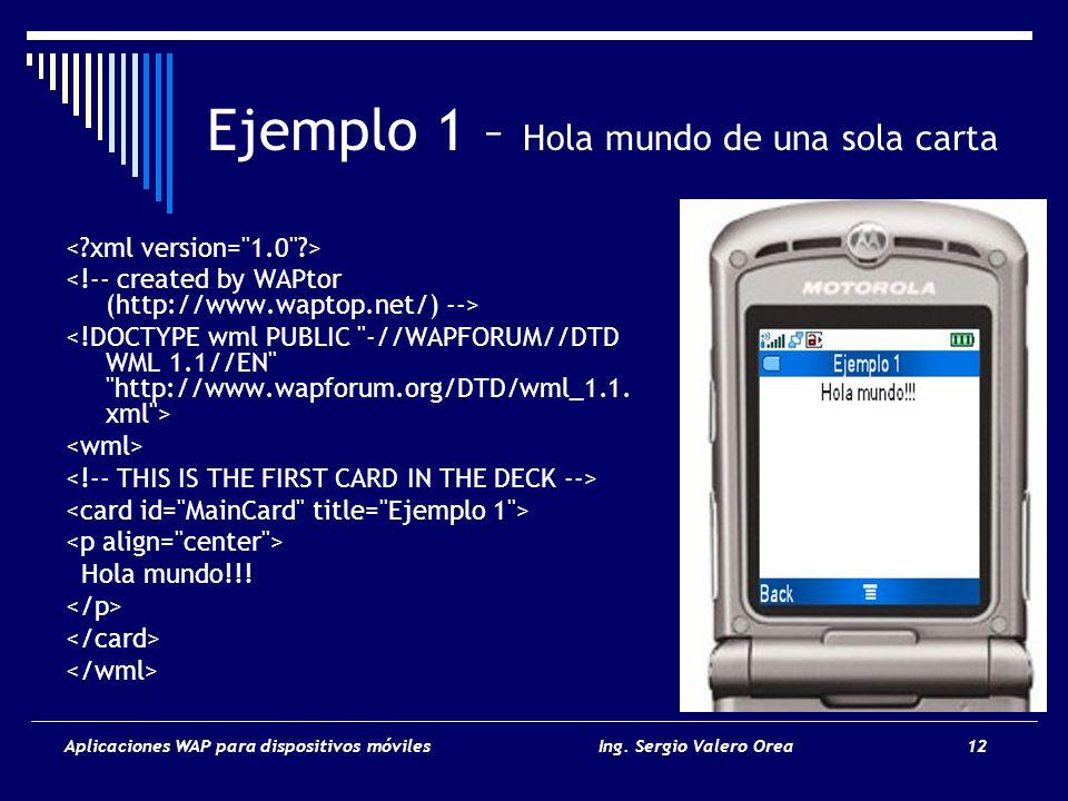 Aplicaciones WAP para dispositivos móvilesIng. Sergio Valero Orea 12 Ejemplo 1 – Hola mundo de una sola carta Hola mundo!!!