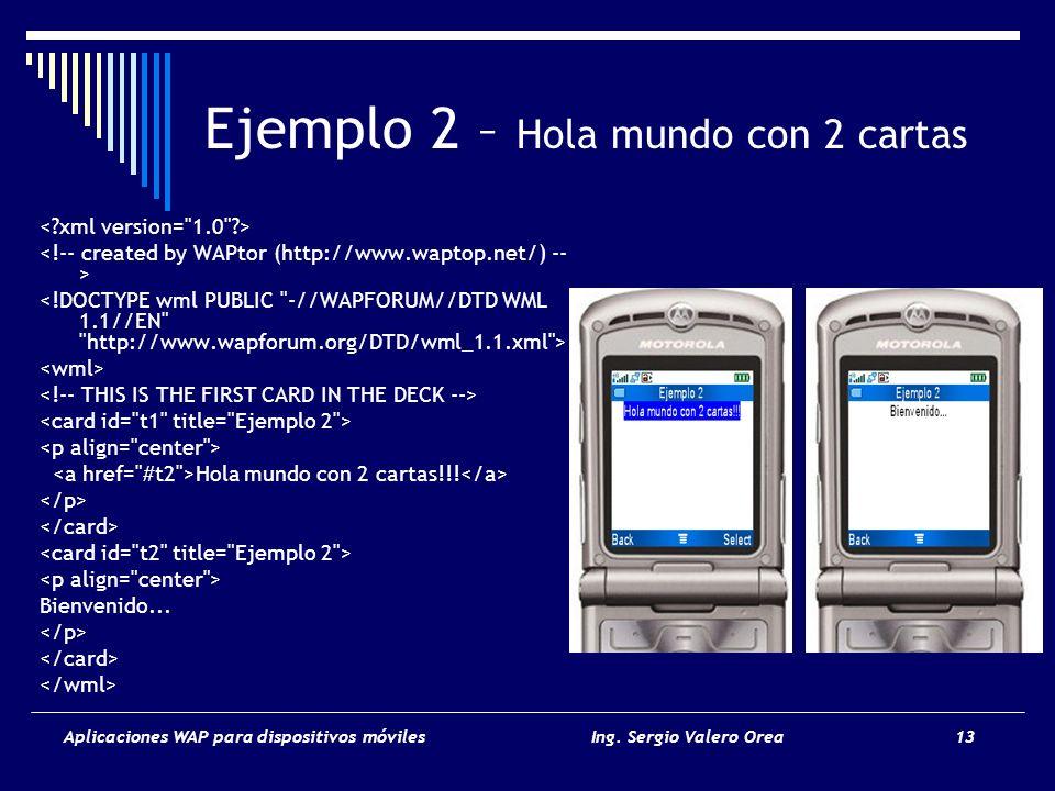 Aplicaciones WAP para dispositivos móvilesIng. Sergio Valero Orea 13 Ejemplo 2 – Hola mundo con 2 cartas Hola mundo con 2 cartas!!! Bienvenido...
