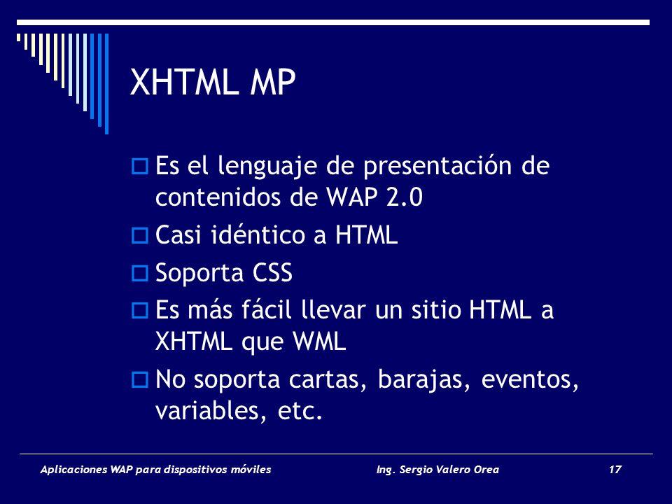 Aplicaciones WAP para dispositivos móvilesIng. Sergio Valero Orea 17 XHTML MP Es el lenguaje de presentación de contenidos de WAP 2.0 Casi idéntico a