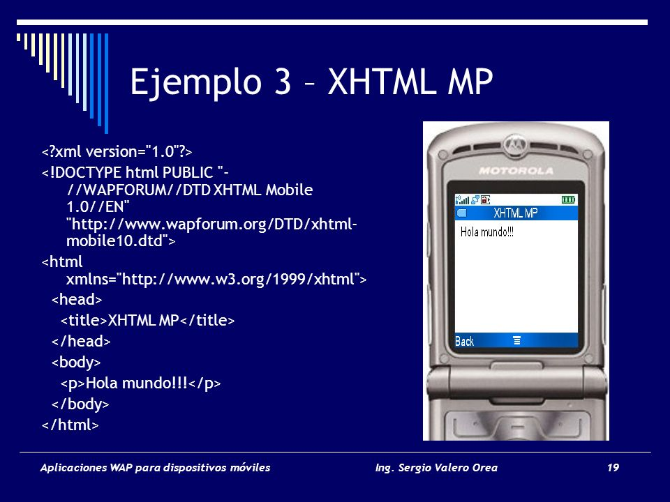 Aplicaciones WAP para dispositivos móvilesIng. Sergio Valero Orea 19 Ejemplo 3 – XHTML MP XHTML MP Hola mundo!!!