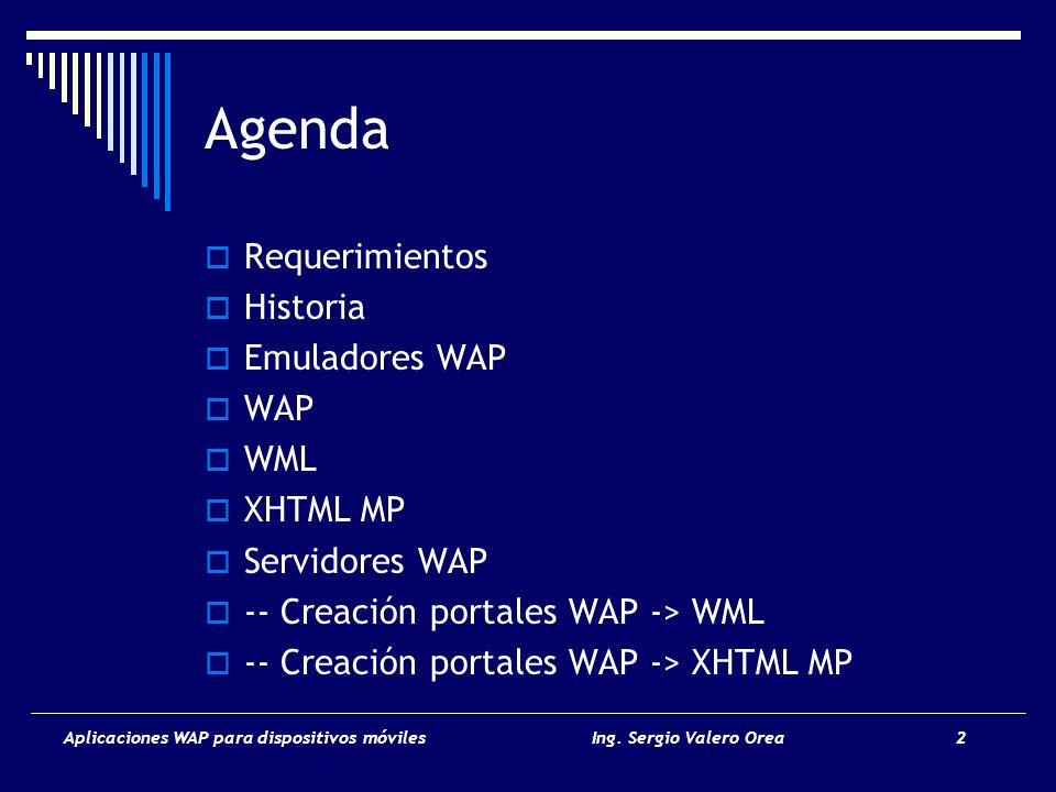 Aplicaciones WAP para dispositivos móvilesIng. Sergio Valero Orea 2 Agenda Requerimientos Historia Emuladores WAP WAP WML XHTML MP Servidores WAP -- C