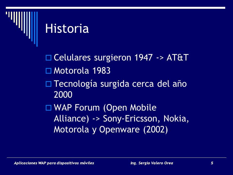 Aplicaciones WAP para dispositivos móvilesIng. Sergio Valero Orea 5 Historia Celulares surgieron 1947 -> AT&T Motorola 1983 Tecnología surgida cerca d