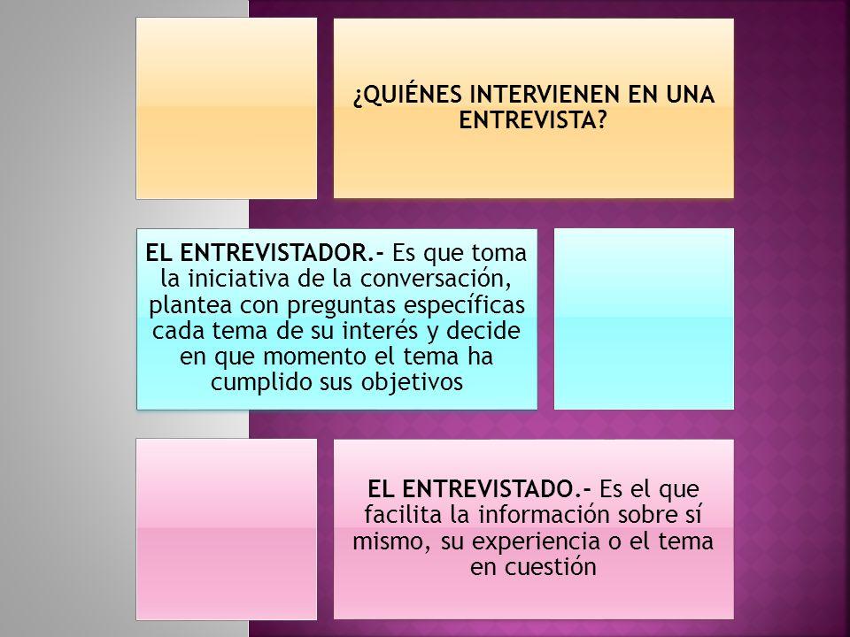 ¿QUIÉNES INTERVIENEN EN UNA ENTREVISTA? EL ENTREVISTADOR.- Es que toma la iniciativa de la conversación, plantea con preguntas específicas cada tema d
