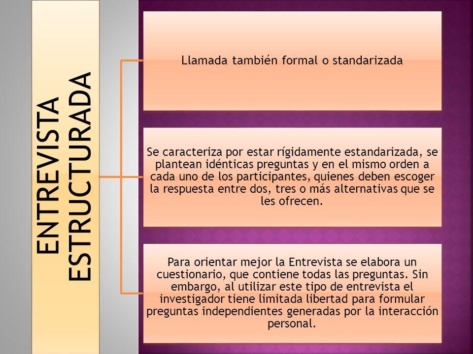 ENTREVISTA ESTRUCTURADA Llamada también formal o standarizada Se caracteriza por estar rígidamente estandarizada, se plantean idénticas preguntas y en