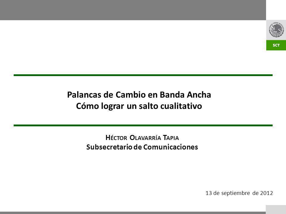 13 de septiembre de 2012 Palancas de Cambio en Banda Ancha Cómo lograr un salto cualitativo H ÉCTOR O LAVARRÍA T APIA Subsecretario de Comunicaciones