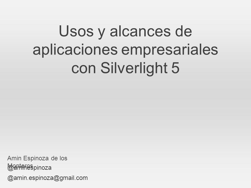 Usos y alcances de aplicaciones empresariales con Silverlight 5 Amin Espinoza de los Monteros @aminespinoza @amin.espinoza@gmail.com
