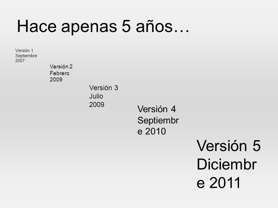 Hace apenas 5 años… Versión 1 Septiembre 2007 Versión 2 Febrero 2009 Versión 3 Julio 2009 Versión 4 Septiembr e 2010 Versión 5 Diciembr e 2011