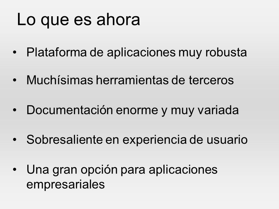 Lo que es ahora Plataforma de aplicaciones muy robusta Muchísimas herramientas de terceros Documentación enorme y muy variada Sobresaliente en experie