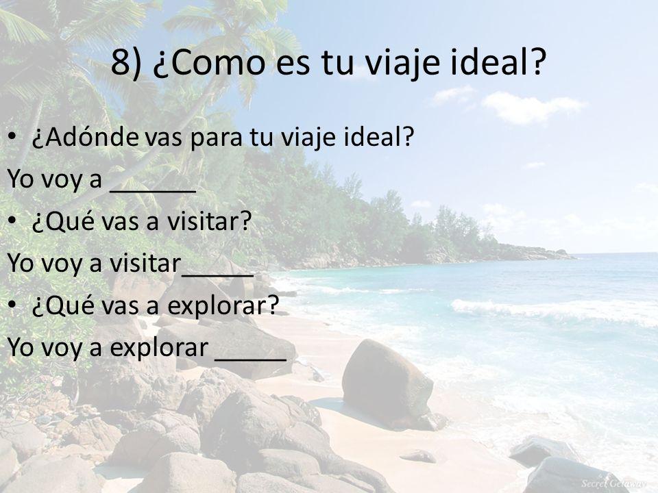 8) ¿Como es tu viaje ideal. ¿Adónde vas para tu viaje ideal.