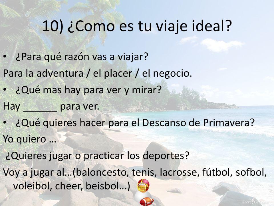 10) ¿Como es tu viaje ideal. ¿Para qué razón vas a viajar.