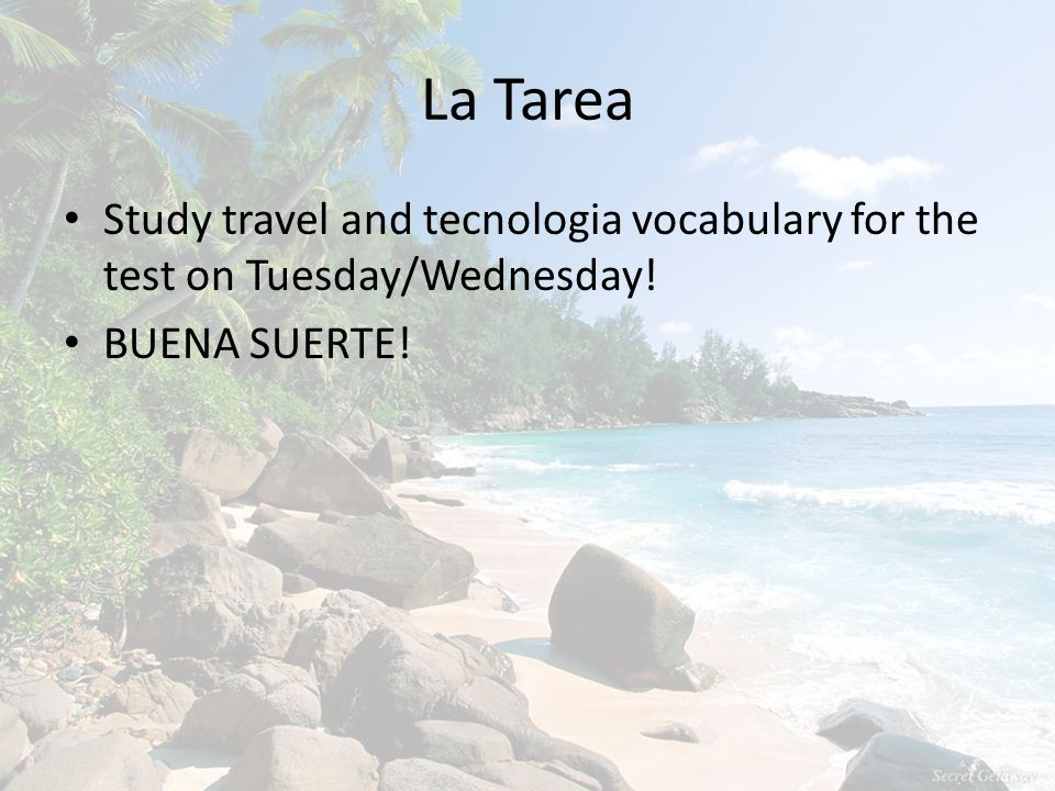 La Tarea Study travel and tecnologia vocabulary for the test on Tuesday/Wednesday! BUENA SUERTE!