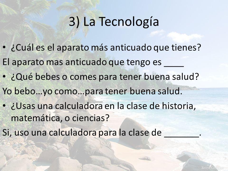 3) La Tecnología ¿Cuál es el aparato más anticuado que tienes.