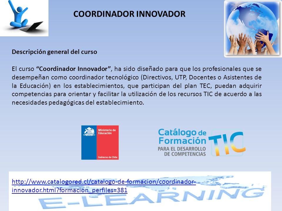 COORDINADOR INNOVADOR Descripción general del curso El curso Coordinador Innovador, ha sido diseñado para que los profesionales que se desempeñan como coordinador tecnológico (Directivos, UTP, Docentes o Asistentes de la Educación) en los establecimientos, que participan del plan TEC, puedan adquirir competencias para orientar y facilitar la utilización de los recursos TIC de acuerdo a las necesidades pedagógicas del establecimiento.