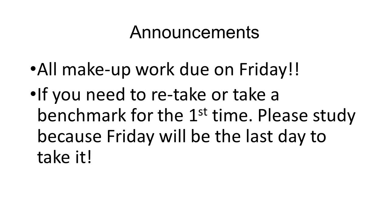 Announcements All make-up work due on Friday!! If you need to re-take or take a benchmark for the 1 st time. Please study because Friday will be the l