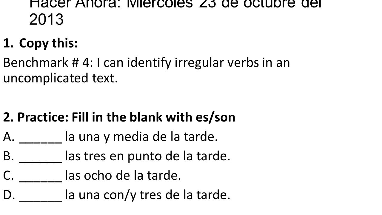 Hacer Ahora: Miercoles 23 de octubre del 2013 1.Copy this: Benchmark # 4: I can identify irregular verbs in an uncomplicated text.