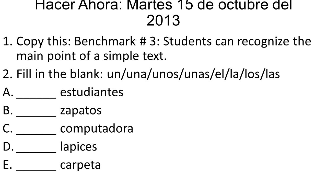 Hacer Ahora: Martes 15 de octubre del 2013 1.Copy this: Benchmark # 3: Students can recognize the main point of a simple text. 2.Fill in the blank: un
