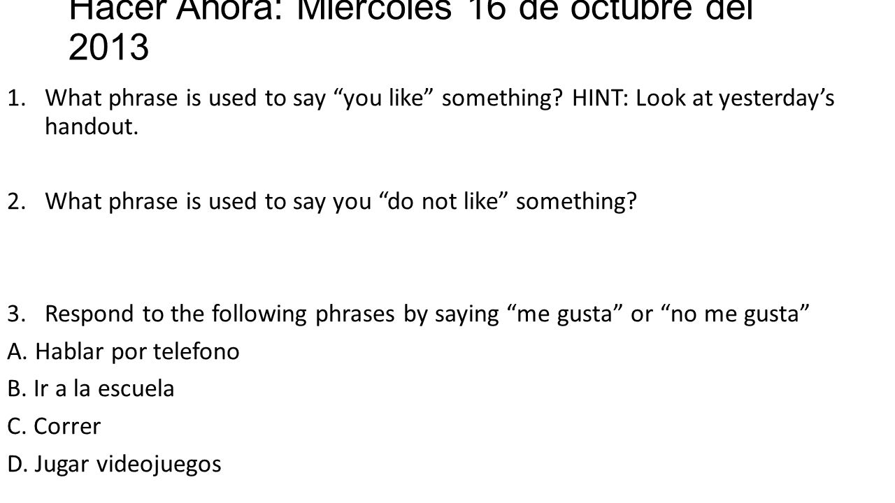 Hacer Ahora: Miercoles 16 de octubre del 2013 1.What phrase is used to say you like something.