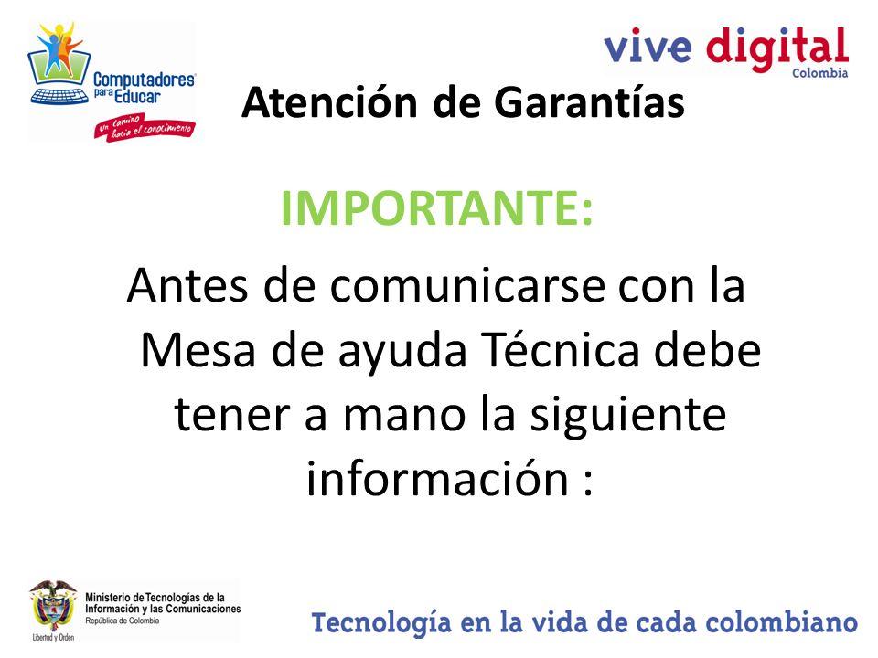 IMPORTANTE: Antes de comunicarse con la Mesa de ayuda Técnica debe tener a mano la siguiente información : Atención de Garantías