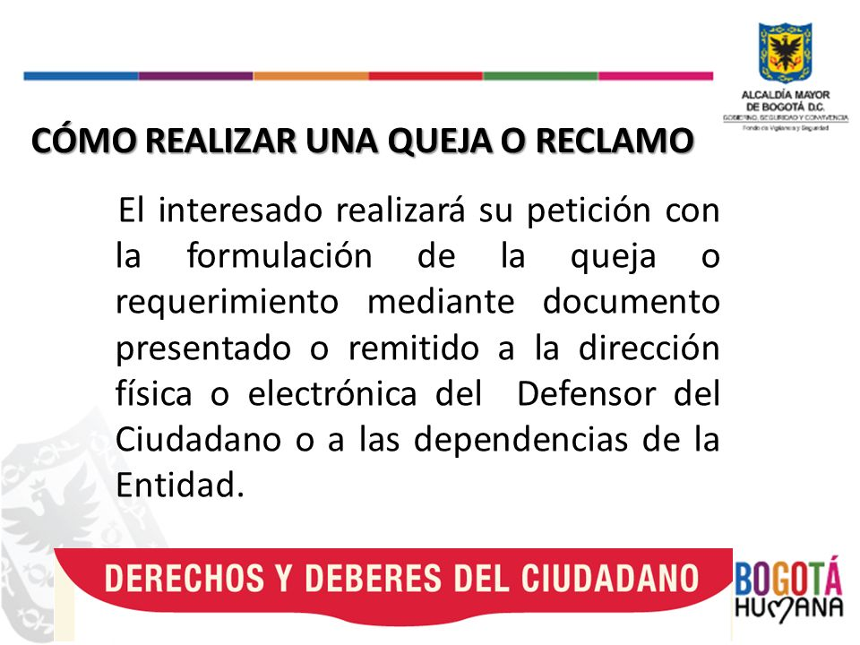 El interesado realizará su petición con la formulación de la queja o requerimiento mediante documento presentado o remitido a la dirección física o electrónica del Defensor del Ciudadano o a las dependencias de la Entidad.