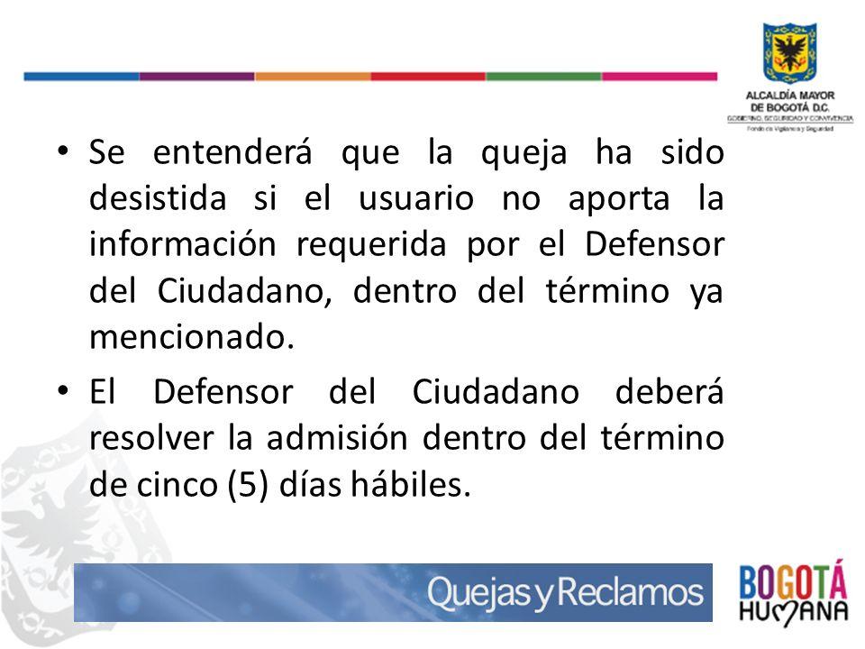 Se entenderá que la queja ha sido desistida si el usuario no aporta la información requerida por el Defensor del Ciudadano, dentro del término ya mencionado.