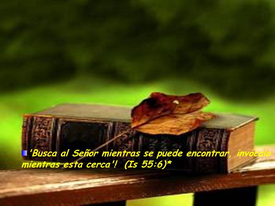 Busca al Señor mientras se puede encontrar, invócalo mientras esta cerca ! (Is 55:6)*