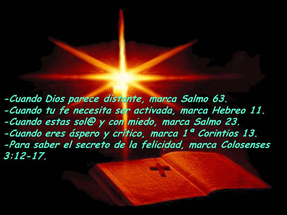 -Cuando Dios parece distante, marca Salmo 63.-Cuando tu fe necesita ser activada, marca Hebreo 11.