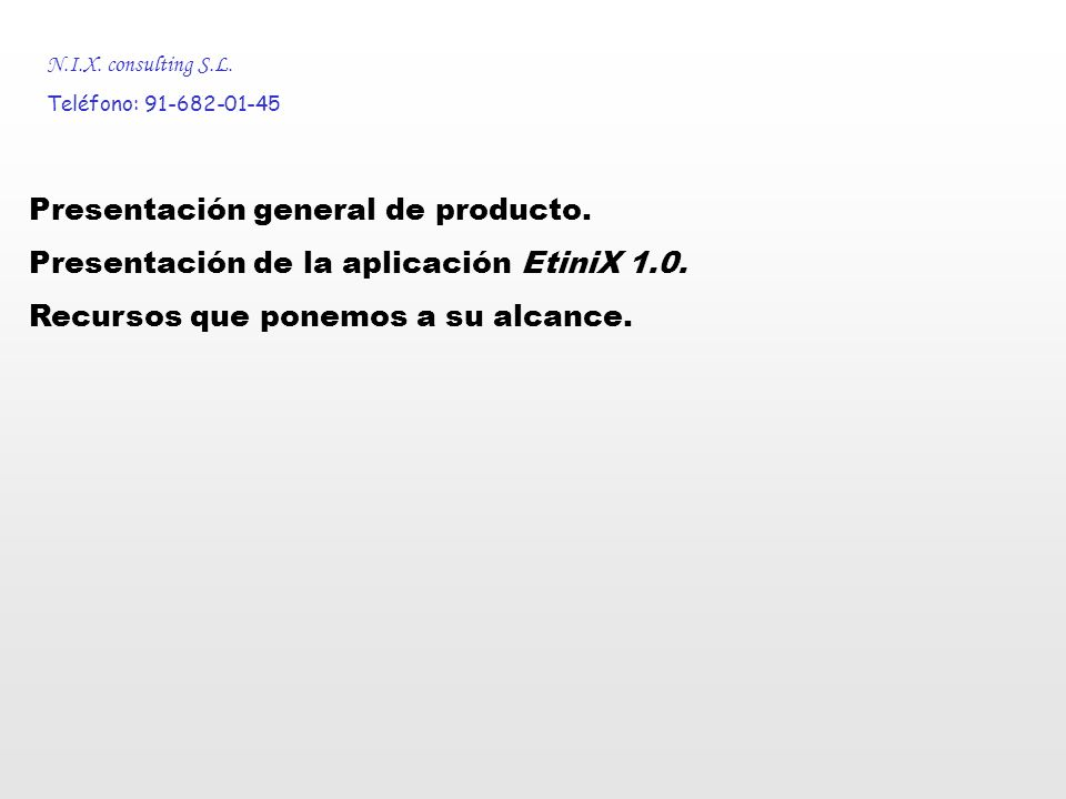 N.I.X. consulting S.L. Teléfono: 91-682-01-45 Presentación general de producto. Presentación de la aplicación EtiniX 1.0. Recursos que ponemos a su al