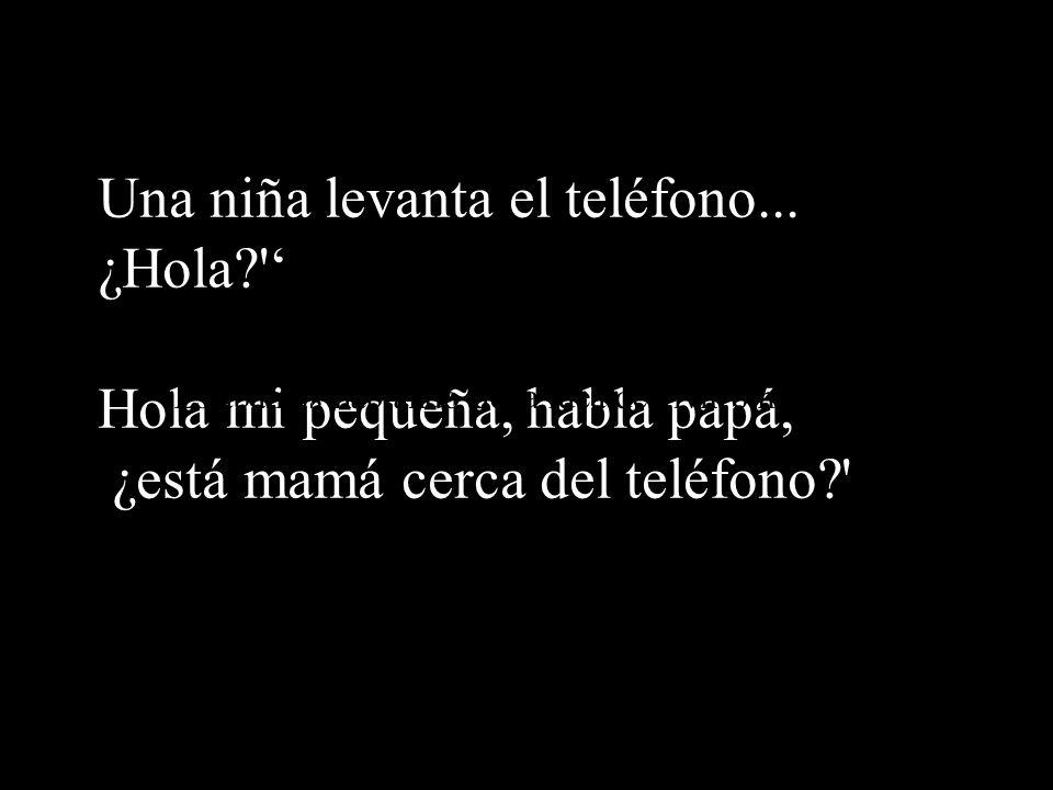 Una niña levanta el teléfono... ¿Hola?' Hola mi pequeña, habla papá, ¿está mamá cerca del teléfono?' Estábamos hablando de la idea de vivir o morir...