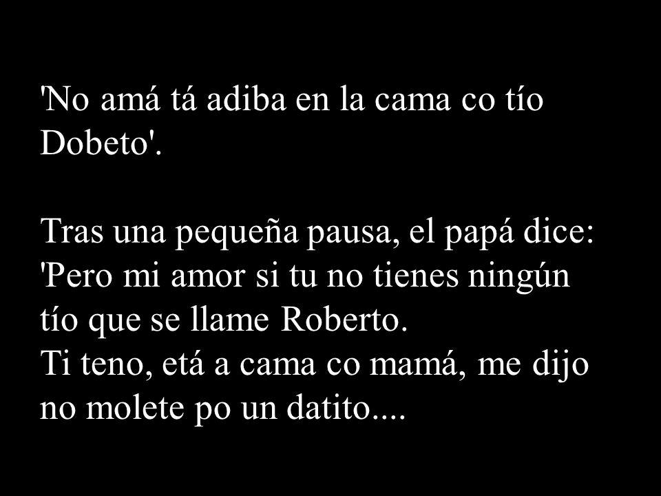 'No amá tá adiba en la cama co tío Dobeto'. Tras una pequeña pausa, el papá dice: 'Pero mi amor si tu no tienes ningún tío que se llame Roberto. Ti te