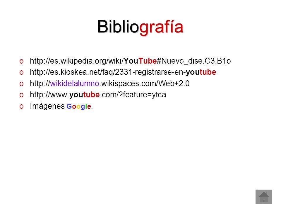 Bibliografía ohttp://es.wikipedia.org/wiki/YouTube#Nuevo_dise.C3.B1o ohttp://es.kioskea.net/faq/2331-registrarse-en-youtube ohttp://wikidelalumno.wikispaces.com/Web+2.0 ohttp://www.youtube.com/?feature=ytca oImágenes Google.