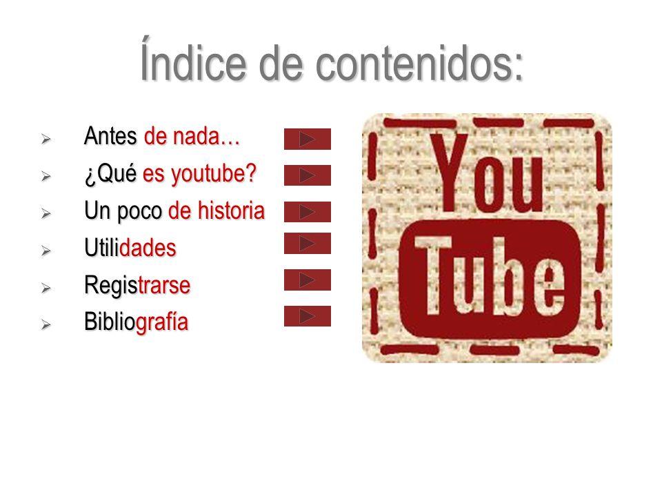 Índice de contenidos: Antes de nada… Antes de nada… ¿Qué es youtube? ¿Qué es youtube? Un poco de historia Un poco de historia Utilidades Utilidades Re
