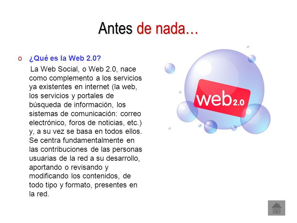 Antes de nada… o¿Qué es la Web 2.0? La Web Social, o Web 2.0, nace como complemento a los servicios ya existentes en internet (la web, los servicios y