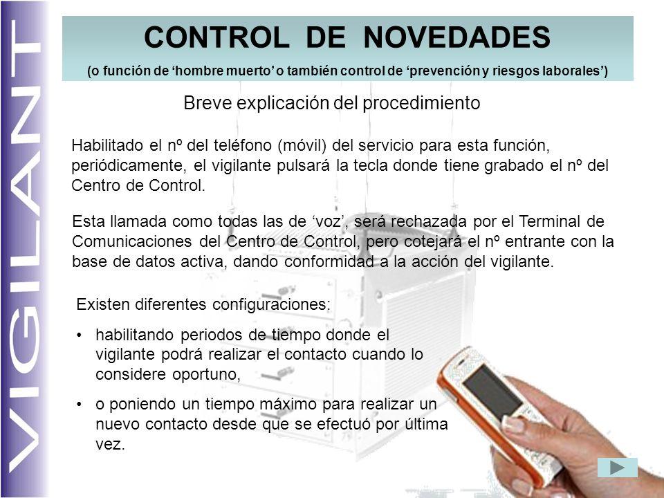 CONTROL DE NOVEDADES (o función de hombre muerto o también control de prevención y riesgos laborales) Habilitado el nº del teléfono (móvil) del servicio para esta función, periódicamente, el vigilante pulsará la tecla donde tiene grabado el nº del Centro de Control.