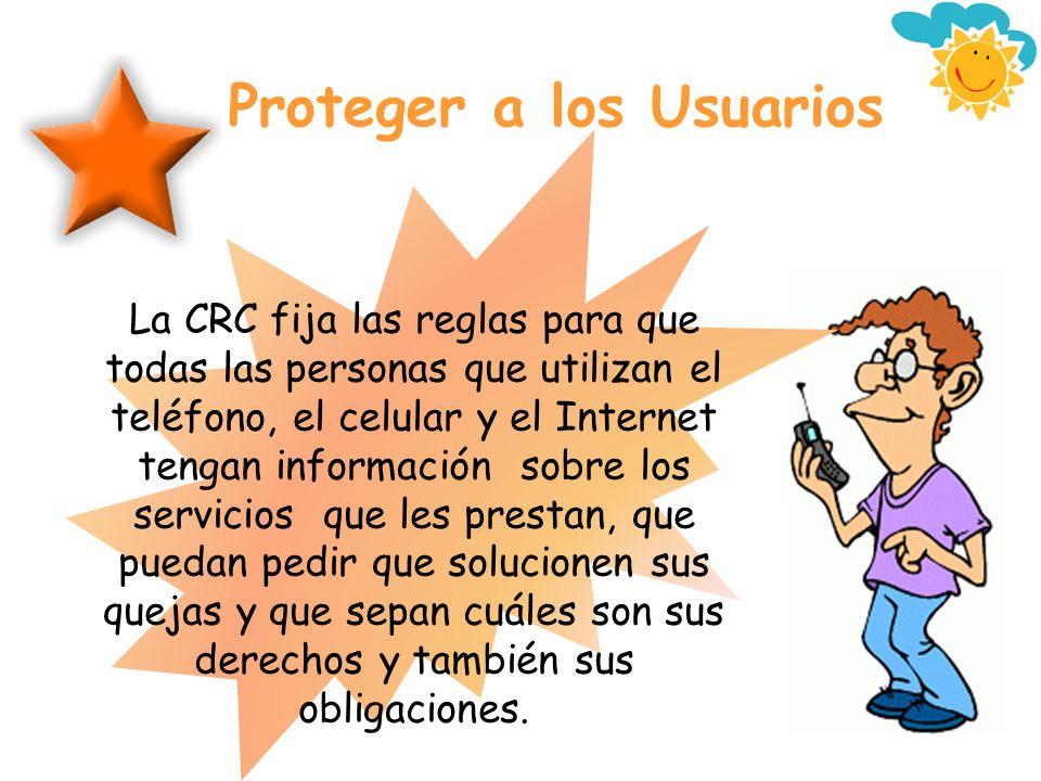Proteger a los Usuarios La CRC fija las reglas para que todas las personas que utilizan el teléfono, el celular y el Internet tengan información sobre