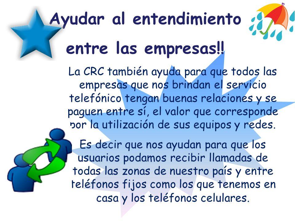 Ayudar al entendimiento entre las empresas!! La CRC también ayuda para que todos las empresas que nos brindan el servicio telefónico tengan buenas rel