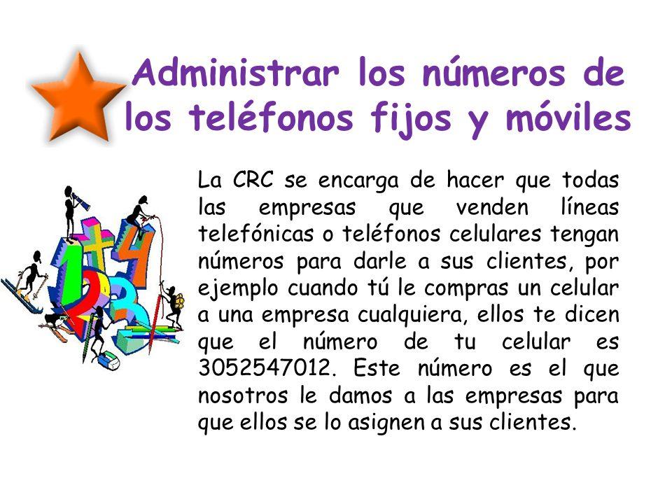 Administrar los números de los teléfonos fijos y móviles La CRC se encarga de hacer que todas las empresas que venden líneas telefónicas o teléfonos c