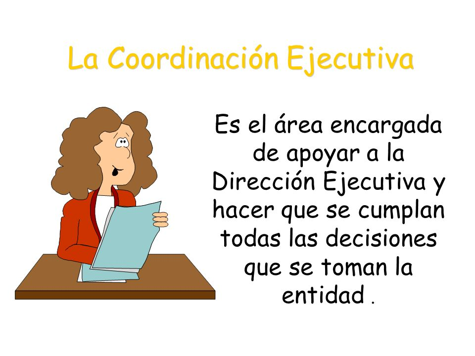 La Coordinación Ejecutiva Es el área encargada de apoyar a la Dirección Ejecutiva y hacer que se cumplan todas las decisiones que se toman la entidad.