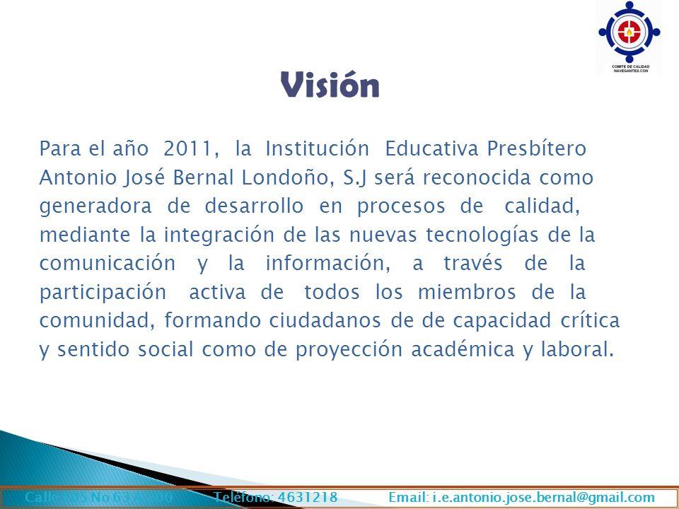 Visión Para el año 2011, la Institución Educativa Presbítero Antonio José Bernal Londoño, S.J será reconocida como generadora de desarrollo en procesos de calidad, mediante la integración de las nuevas tecnologías de la comunicación y la información, a través de la participación activa de todos los miembros de la comunidad, formando ciudadanos de de capacidad crítica y sentido social como de proyección académica y laboral.