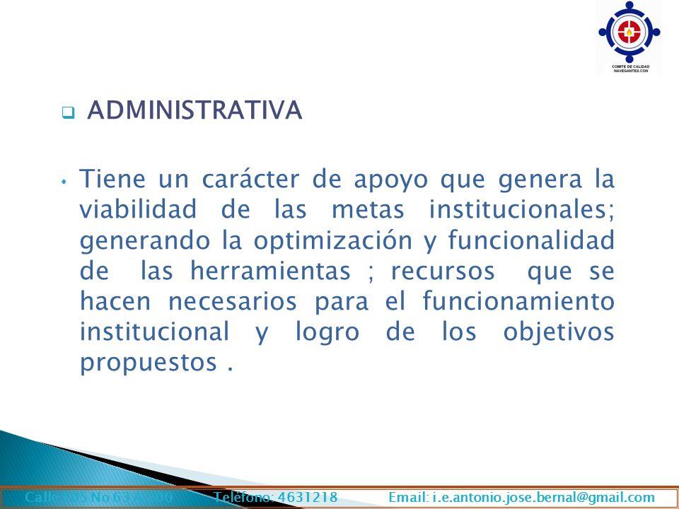 ADMINISTRATIVA Tiene un carácter de apoyo que genera la viabilidad de las metas institucionales; generando la optimización y funcionalidad de las herramientas ; recursos que se hacen necesarios para el funcionamiento institucional y logro de los objetivos propuestos.