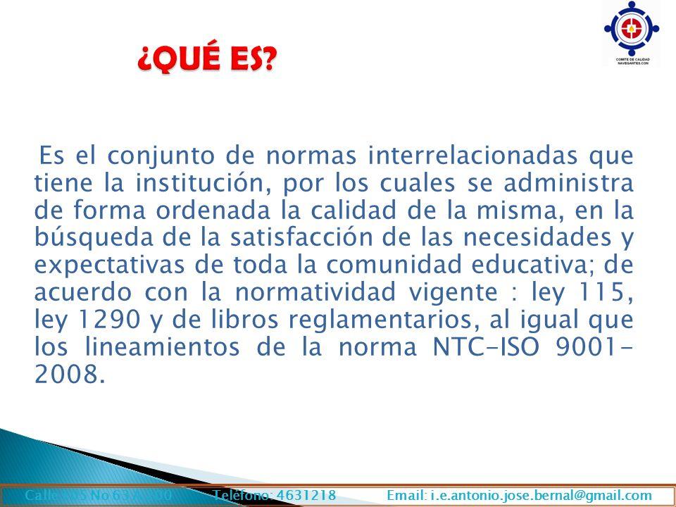 Es el conjunto de normas interrelacionadas que tiene la institución, por los cuales se administra de forma ordenada la calidad de la misma, en la búsqueda de la satisfacción de las necesidades y expectativas de toda la comunidad educativa; de acuerdo con la normatividad vigente : ley 115, ley 1290 y de libros reglamentarios, al igual que los lineamientos de la norma NTC-ISO 9001- 2008.