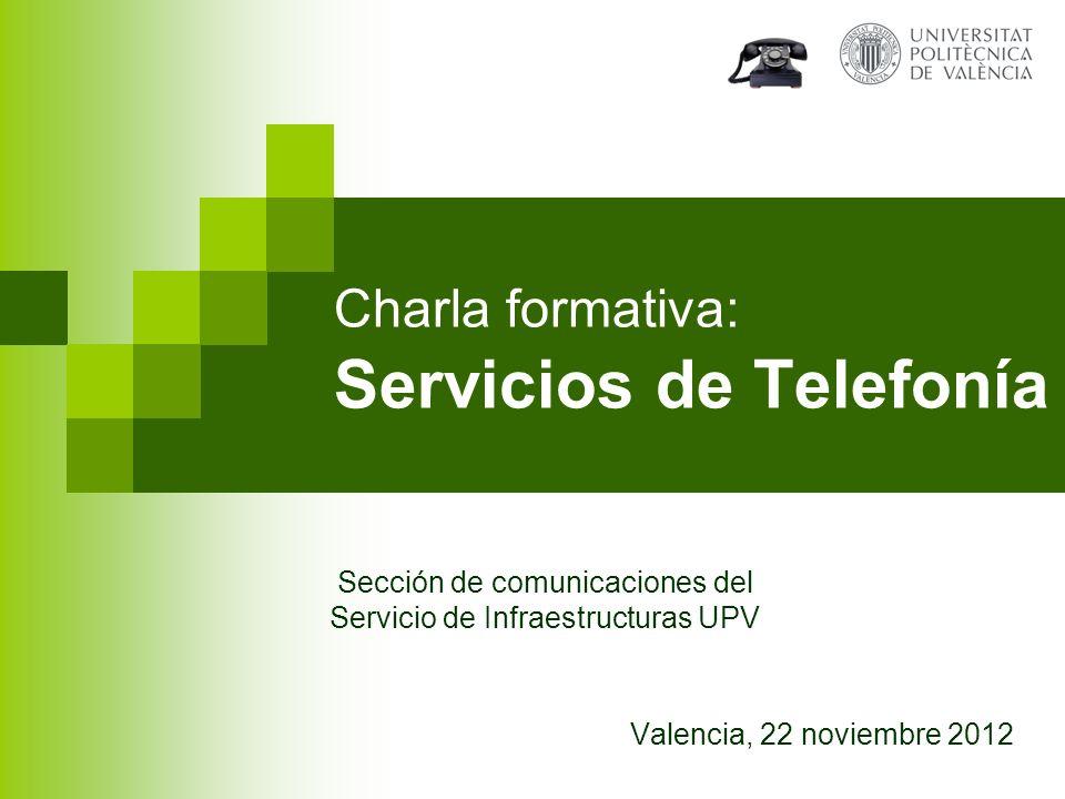 Charla formativa: Servicios de Telefonía Valencia, 22 noviembre 2012 Sección de comunicaciones del Servicio de Infraestructuras UPV