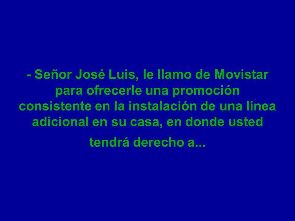 - Señor José Luis, le llamo de Movistar para ofrecerle una promoción consistente en la instalación de una línea adicional en su casa, en donde usted tendrá derecho a...
