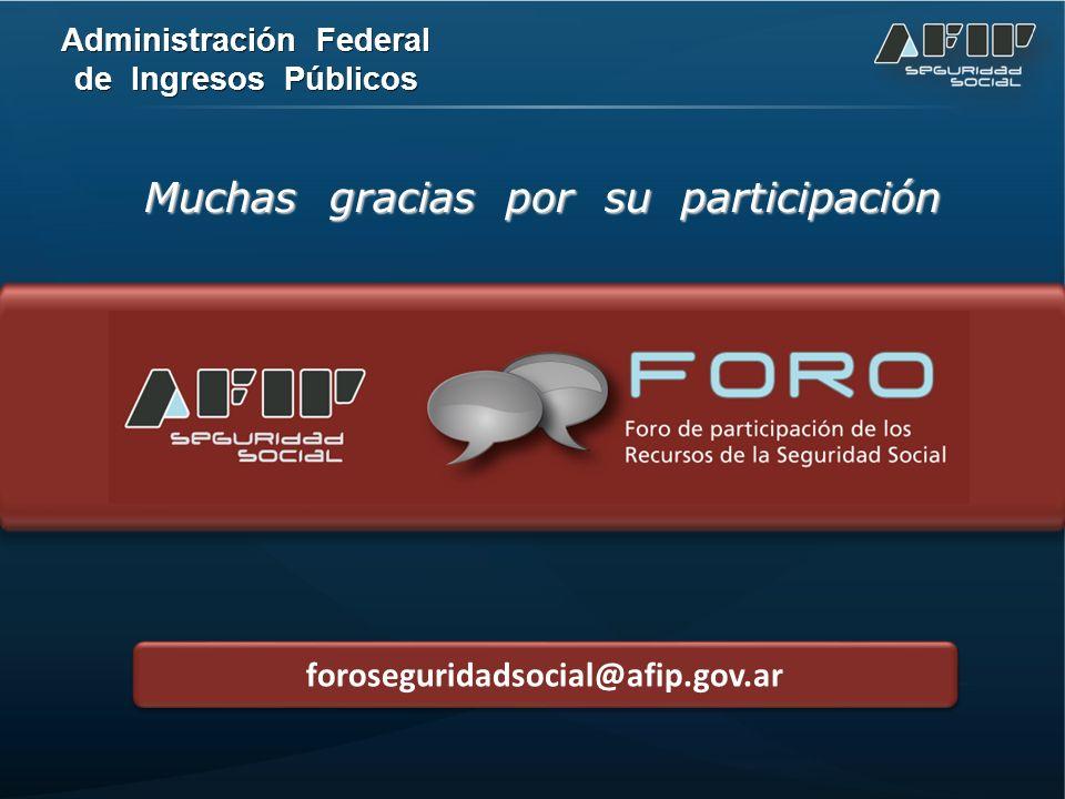Muchas gracias por su participación foroseguridadsocial@afip.gov.ar Administración Federal de Ingresos Públicos